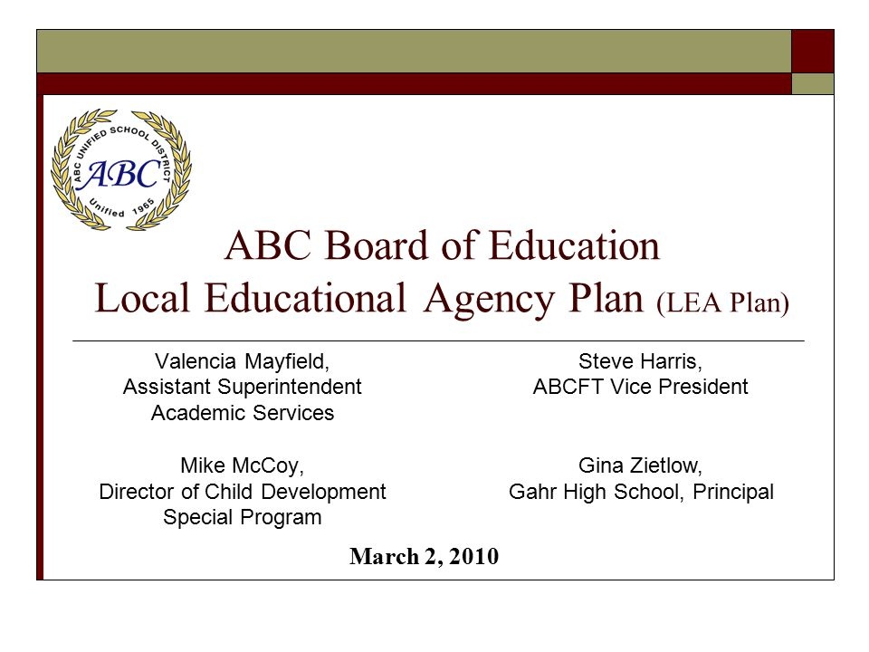 ABC Board of Education Local Educational Agency Plan (LEA Plan) Valencia Mayfield, Assistant Superintendent Academic Services Mike McCoy, Director of Child Development Special Program Steve Harris, ABCFT Vice President Gina Zietlow, Gahr High School, Principal March 2, 2010