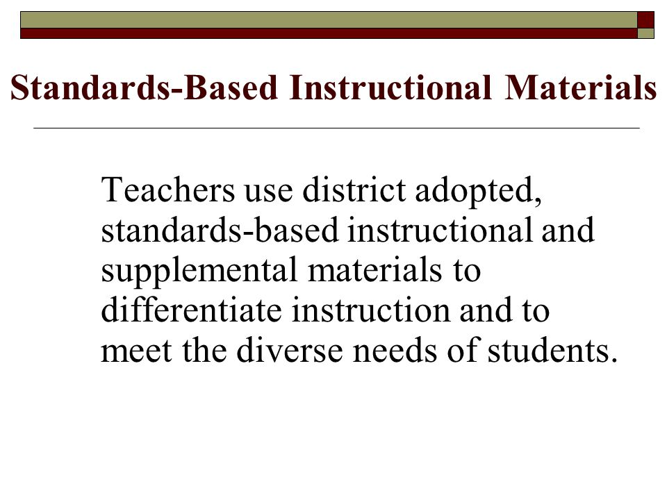 Standards-Based Instructional Materials Teachers use district adopted, standards-based instructional and supplemental materials to differentiate instruction and to meet the diverse needs of students.