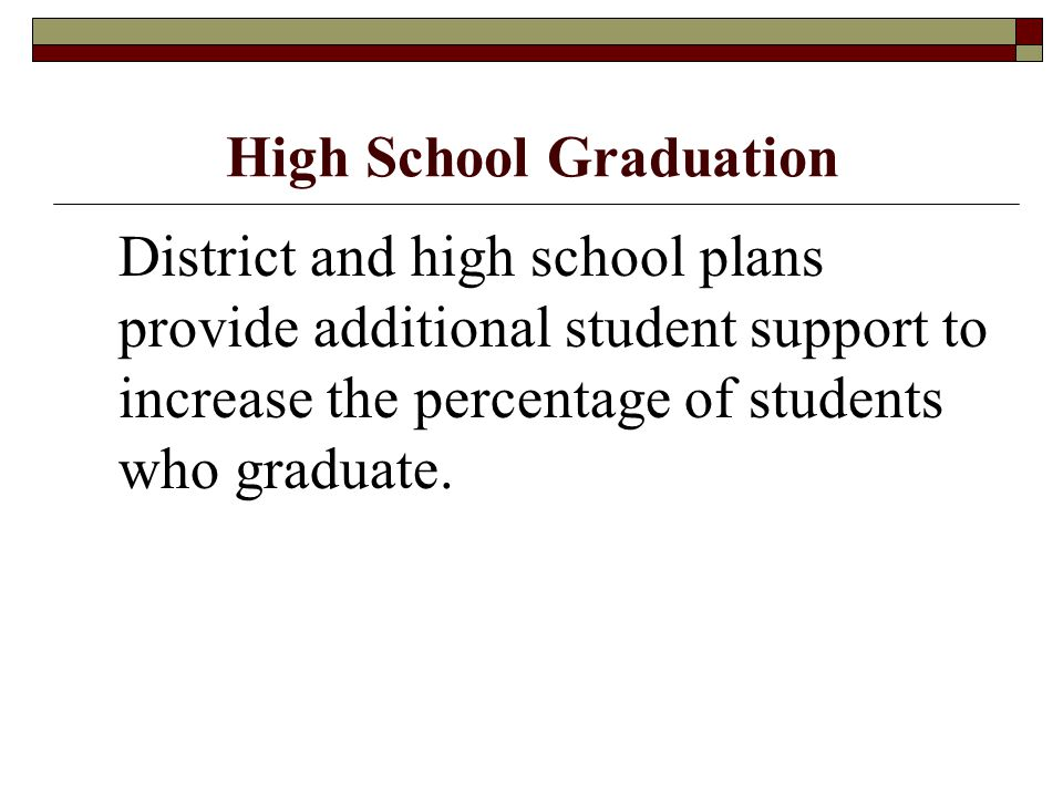 High School Graduation District and high school plans provide additional student support to increase the percentage of students who graduate.