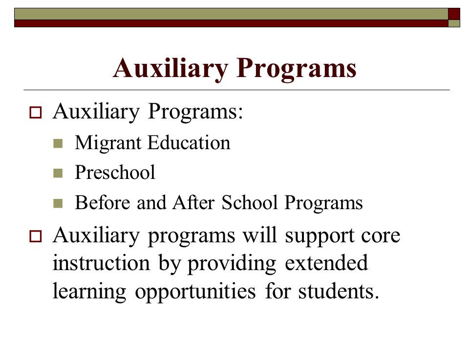 Auxiliary Programs  Auxiliary Programs: Migrant Education Preschool Before and After School Programs  Auxiliary programs will support core instruction by providing extended learning opportunities for students.