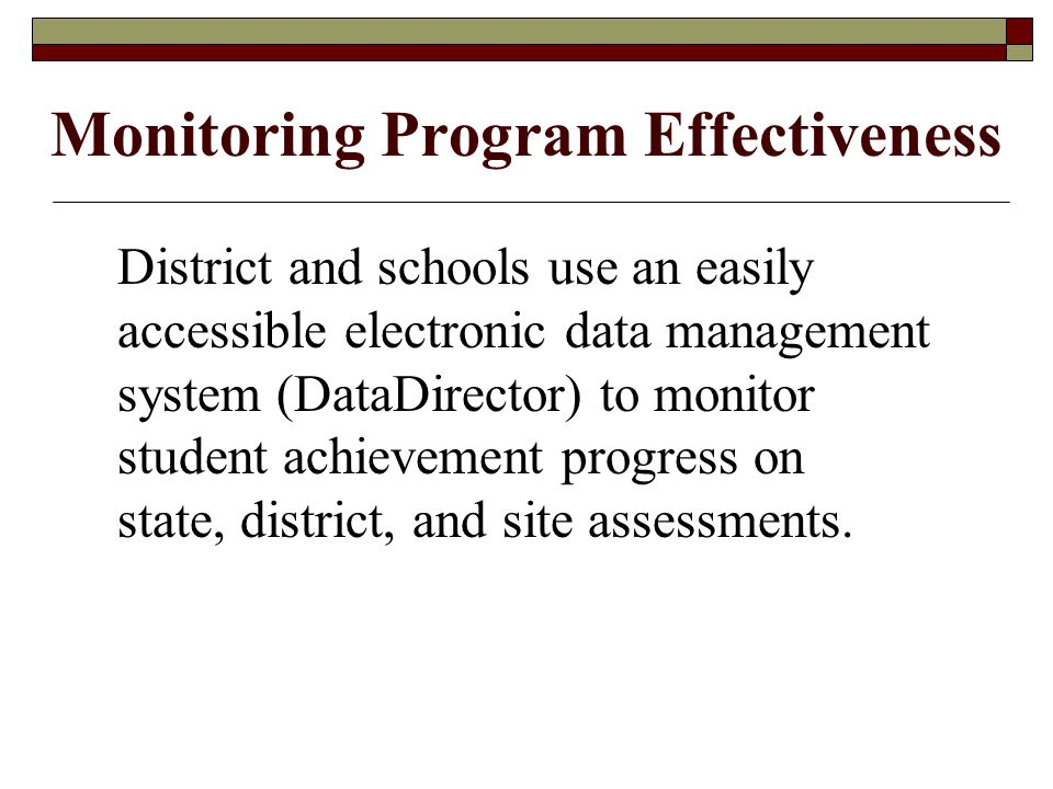 Monitoring Program Effectiveness District and schools use an easily accessible electronic data management system (DataDirector) to monitor student achievement progress on state, district, and site assessments.