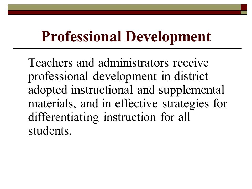 Professional Development Teachers and administrators receive professional development in district adopted instructional and supplemental materials, and in effective strategies for differentiating instruction for all students.