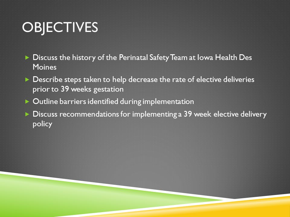 OBJECTIVES  Discuss the history of the Perinatal Safety Team at Iowa Health Des Moines  Describe steps taken to help decrease the rate of elective deliveries prior to 39 weeks gestation  Outline barriers identified during implementation  Discuss recommendations for implementing a 39 week elective delivery policy