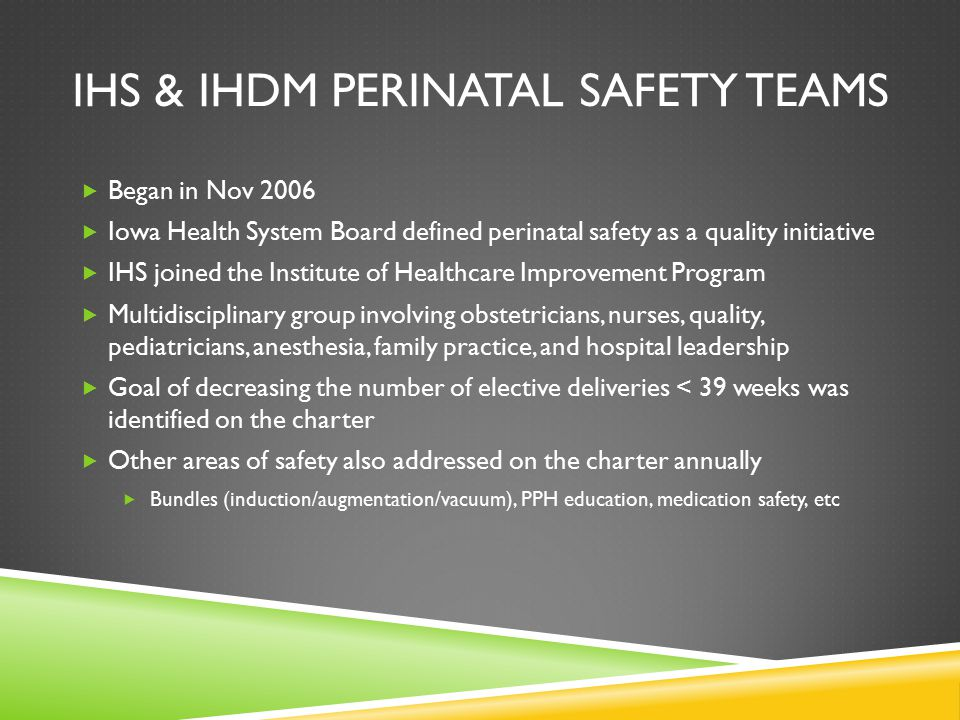IHS & IHDM PERINATAL SAFETY TEAMS  Began in Nov 2006  Iowa Health System Board defined perinatal safety as a quality initiative  IHS joined the Institute of Healthcare Improvement Program  Multidisciplinary group involving obstetricians, nurses, quality, pediatricians, anesthesia, family practice, and hospital leadership  Goal of decreasing the number of elective deliveries < 39 weeks was identified on the charter  Other areas of safety also addressed on the charter annually  Bundles (induction/augmentation/vacuum), PPH education, medication safety, etc