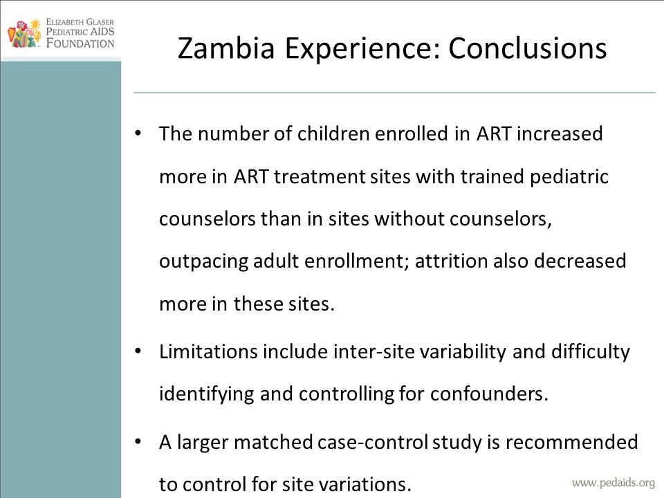 Zambia Experience: Conclusions The number of children enrolled in ART increased more in ART treatment sites with trained pediatric counselors than in sites without counselors, outpacing adult enrollment; attrition also decreased more in these sites.