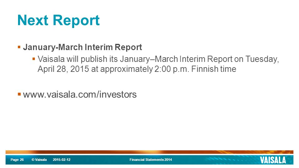 Page © Vaisala Next Report  January-March Interim Report  Vaisala will publish its January–March Interim Report on Tuesday, April 28, 2015 at approximately 2:00 p.m.