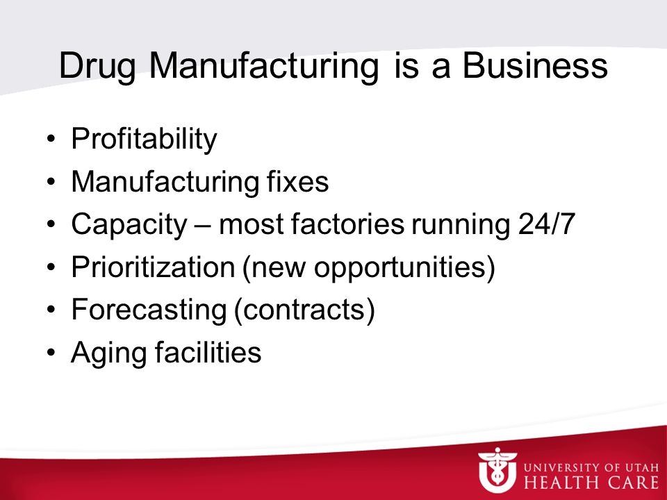 Drug Manufacturing is a Business Profitability Manufacturing fixes Capacity – most factories running 24/7 Prioritization (new opportunities) Forecasting (contracts) Aging facilities