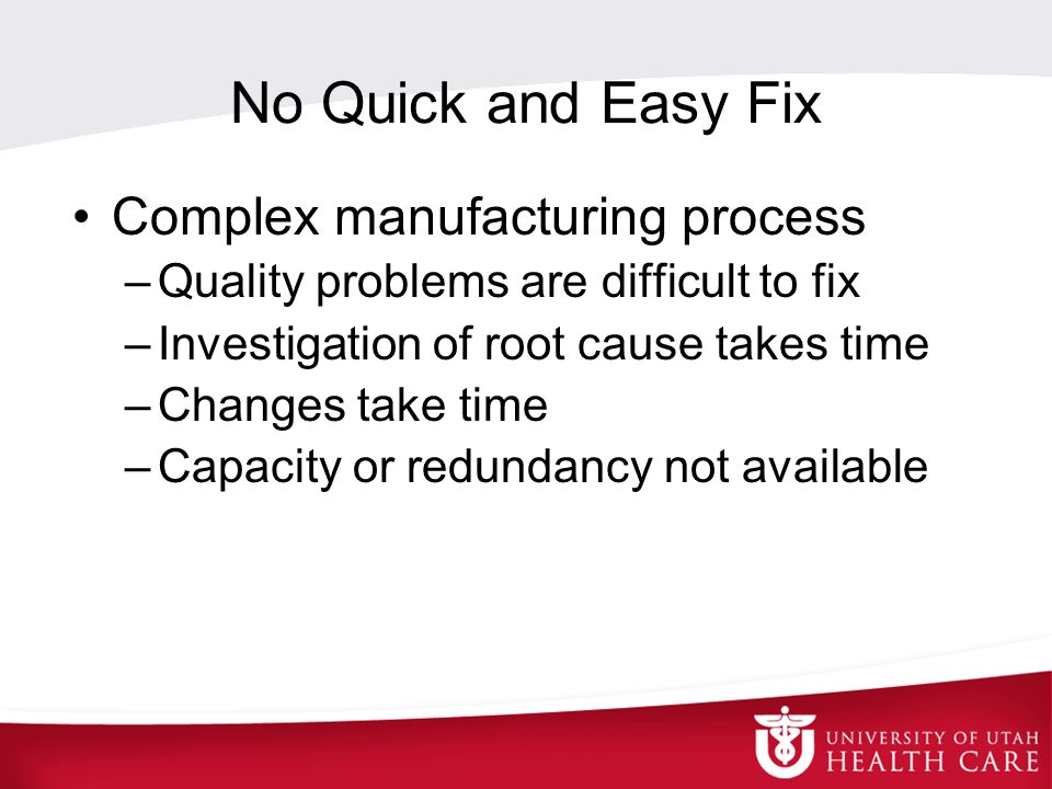 No Quick and Easy Fix Complex manufacturing process –Quality problems are difficult to fix –Investigation of root cause takes time –Changes take time –Capacity or redundancy not available