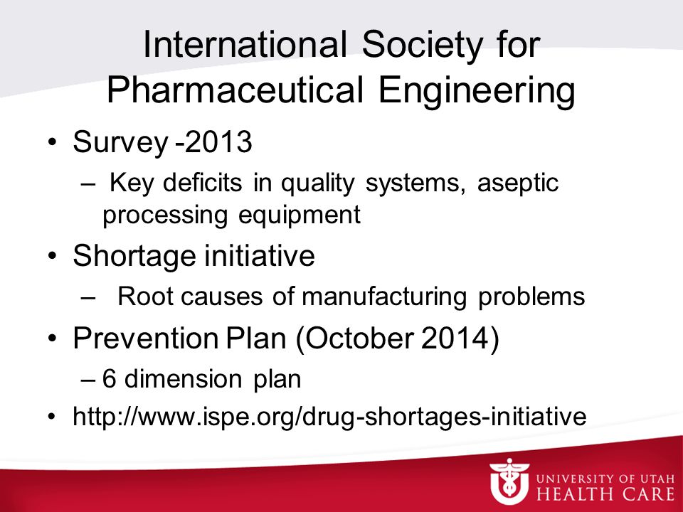 International Society for Pharmaceutical Engineering Survey -2013 – Key deficits in quality systems, aseptic processing equipment Shortage initiative – Root causes of manufacturing problems Prevention Plan (October 2014) –6 dimension plan http://www.ispe.org/drug-shortages-initiative