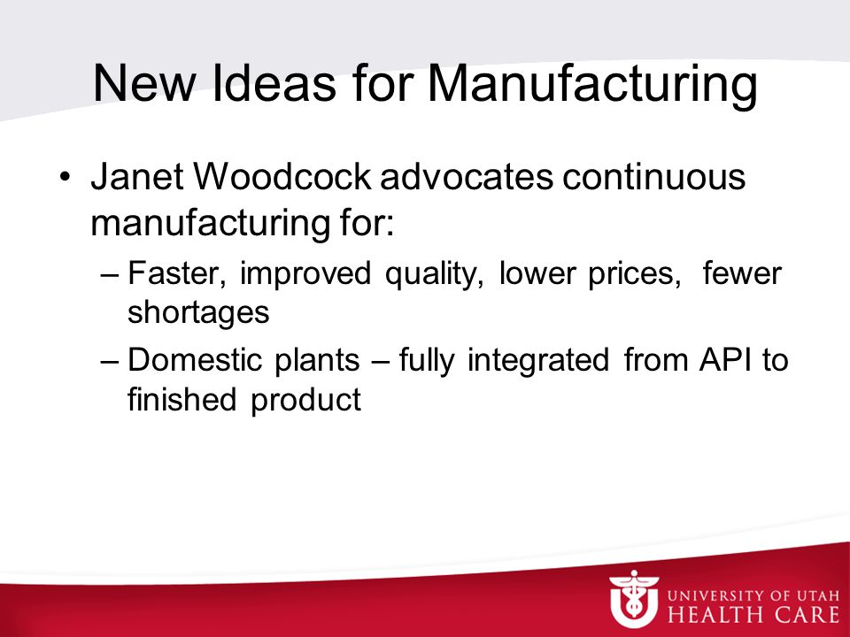 New Ideas for Manufacturing Janet Woodcock advocates continuous manufacturing for: –Faster, improved quality, lower prices, fewer shortages –Domestic plants – fully integrated from API to finished product