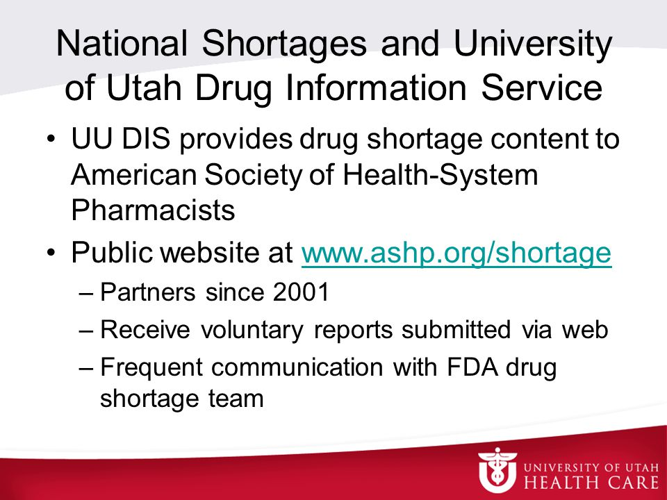 National Shortages and University of Utah Drug Information Service UU DIS provides drug shortage content to American Society of Health-System Pharmacists Public website at www.ashp.org/shortagewww.ashp.org/shortage –Partners since 2001 –Receive voluntary reports submitted via web –Frequent communication with FDA drug shortage team