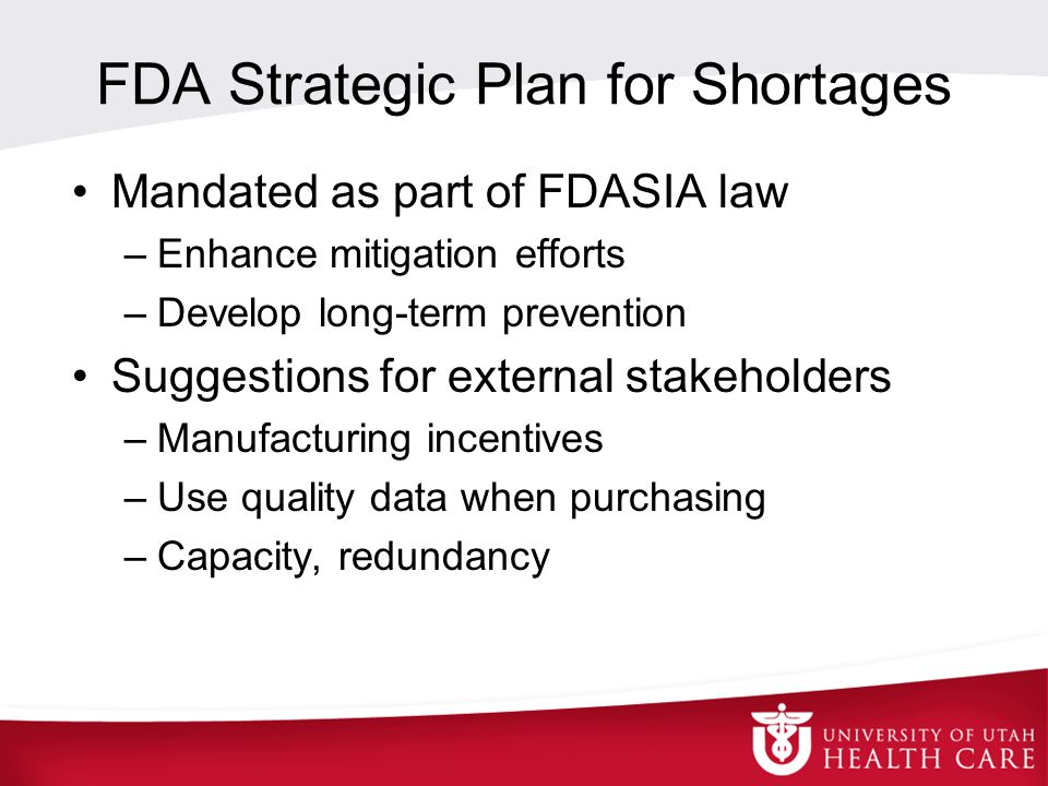 FDA Strategic Plan for Shortages Mandated as part of FDASIA law –Enhance mitigation efforts –Develop long-term prevention Suggestions for external stakeholders –Manufacturing incentives –Use quality data when purchasing –Capacity, redundancy