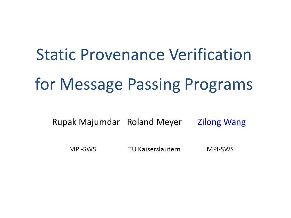 Static Provenance Verification for Message Passing Programs Rupak Majumdar Roland MeyerZilong Wang MPI-SWSTU KaiserslauternMPI-SWS