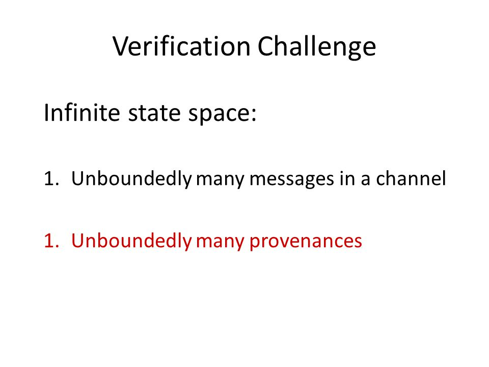 Verification Challenge Infinite state space: 1.Unboundedly many messages in a channel 1.Unboundedly many provenances