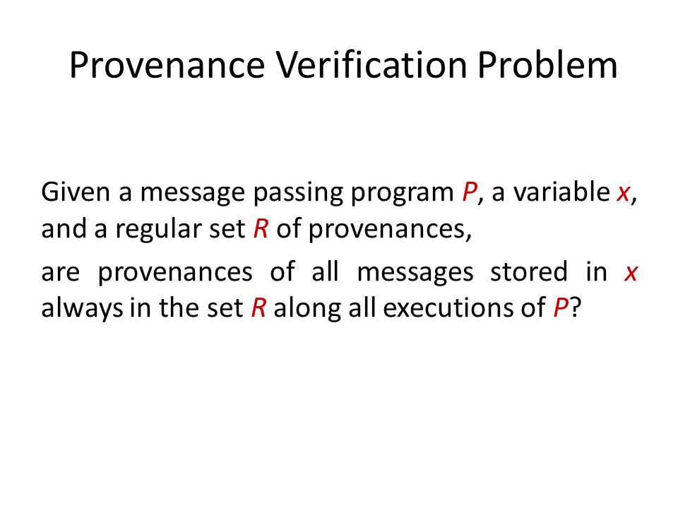 Provenance Verification Problem Given a message passing program P, a variable x, and a regular set R of provenances, are provenances of all messages stored in x always in the set R along all executions of P