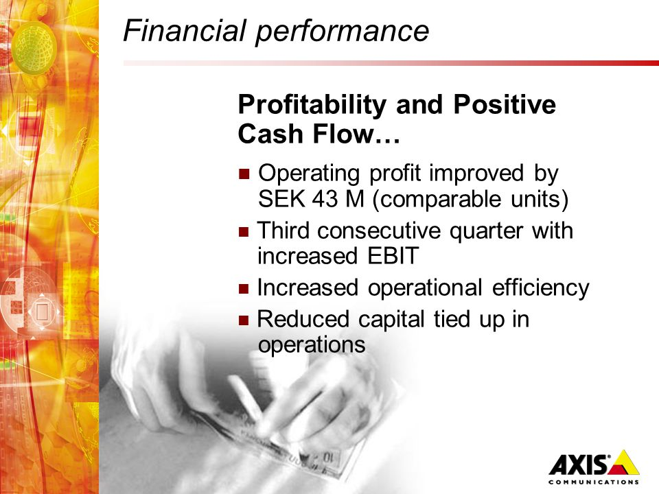 Financial performance Profitability and Positive Cash Flow… Operating profit improved by SEK 43 M (comparable units) Third consecutive quarter with increased EBIT Increased operational efficiency Reduced capital tied up in operations