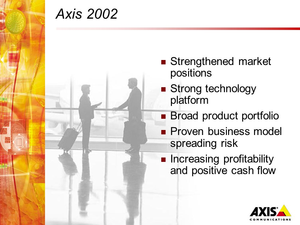 Axis 2002 Strengthened market positions Strong technology platform Broad product portfolio Proven business model spreading risk Increasing profitability and positive cash flow