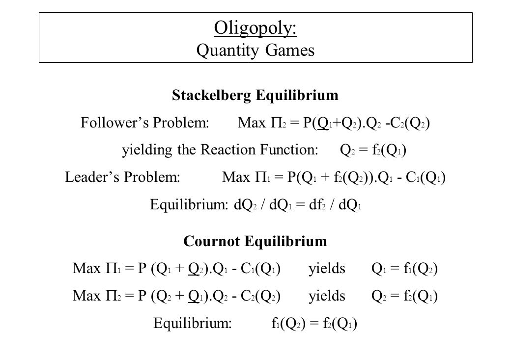 Oligopoly: Quantity Games Stackelberg Equilibrium Follower's Problem:Max  2 = P(Q 1 +Q 2 ).Q 2 -C 2 (Q 2 ) yielding the Reaction Function:Q 2 = f 2 (Q 1 ) Leader's Problem:Max  1 = P(Q 1 + f 2 (Q 2 )).Q 1 - C 1 (Q 1 ) Equilibrium: dQ 2 / dQ 1 = df 2 / dQ 1 Cournot Equilibrium Max  1 = P (Q 1 + Q 2 ).Q 1 - C 1 (Q 1 )yields Q 1 = f 1 (Q 2 ) Max  2 = P (Q 2 + Q 1 ).Q 2 - C 2 (Q 2 )yields Q 2 = f 2 (Q 1 ) Equilibrium:f 1 (Q 2 ) = f 2 (Q 1 )