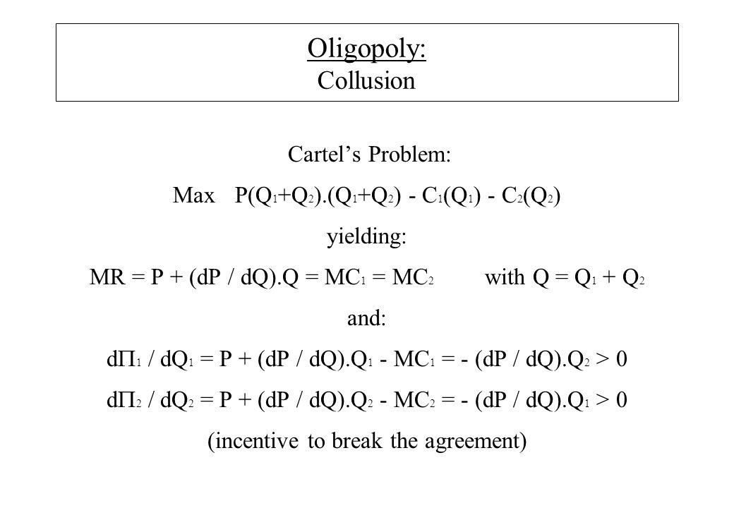 Oligopoly: Collusion Cartel's Problem: Max P(Q 1 +Q 2 ).(Q 1 +Q 2 ) - C 1 (Q 1 ) - C 2 (Q 2 ) yielding: MR = P + (dP / dQ).Q = MC 1 = MC 2 with Q = Q 1 + Q 2 and: d  1 / dQ 1 = P + (dP / dQ).Q 1 - MC 1 = - (dP / dQ).Q 2 > 0 d  2 / dQ 2 = P + (dP / dQ).Q 2 - MC 2 = - (dP / dQ).Q 1 > 0 (incentive to break the agreement)