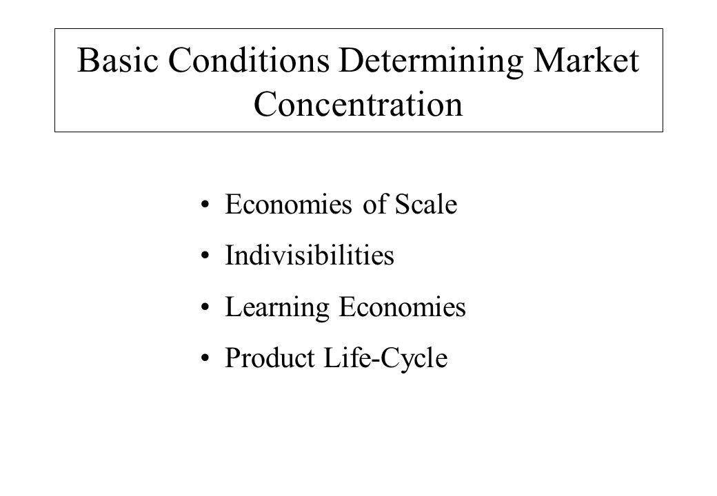 Basic Conditions Determining Market Concentration Economies of Scale Indivisibilities Learning Economies Product Life-Cycle