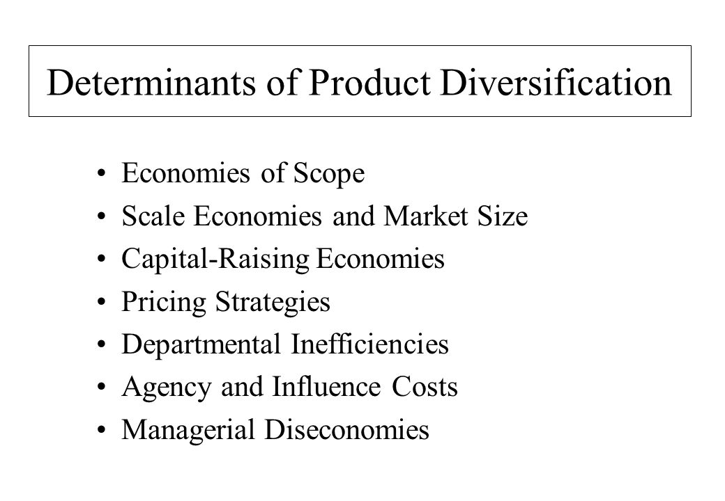Determinants of Product Diversification Economies of Scope Scale Economies and Market Size Capital-Raising Economies Pricing Strategies Departmental Inefficiencies Agency and Influence Costs Managerial Diseconomies