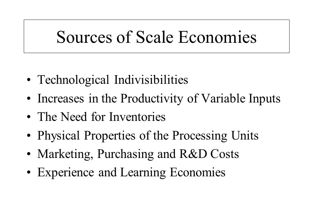 Sources of Scale Economies Technological Indivisibilities Increases in the Productivity of Variable Inputs The Need for Inventories Physical Properties of the Processing Units Marketing, Purchasing and R&D Costs Experience and Learning Economies