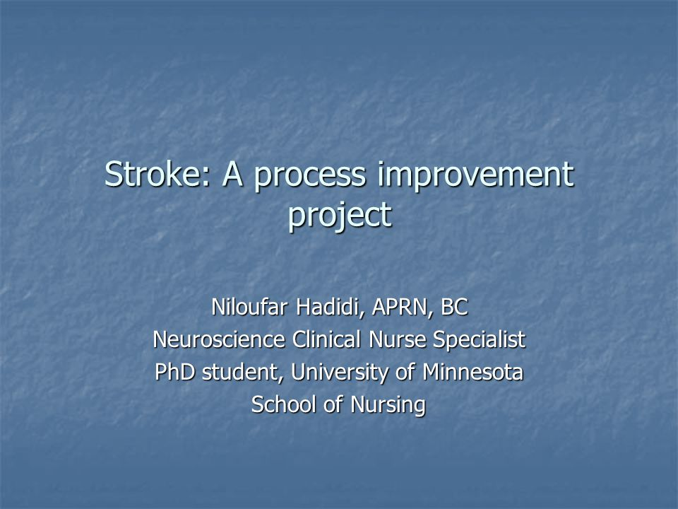 Stroke: A process improvement project Niloufar Hadidi, APRN, BC Neuroscience Clinical Nurse Specialist PhD student, University of Minnesota School of Nursing