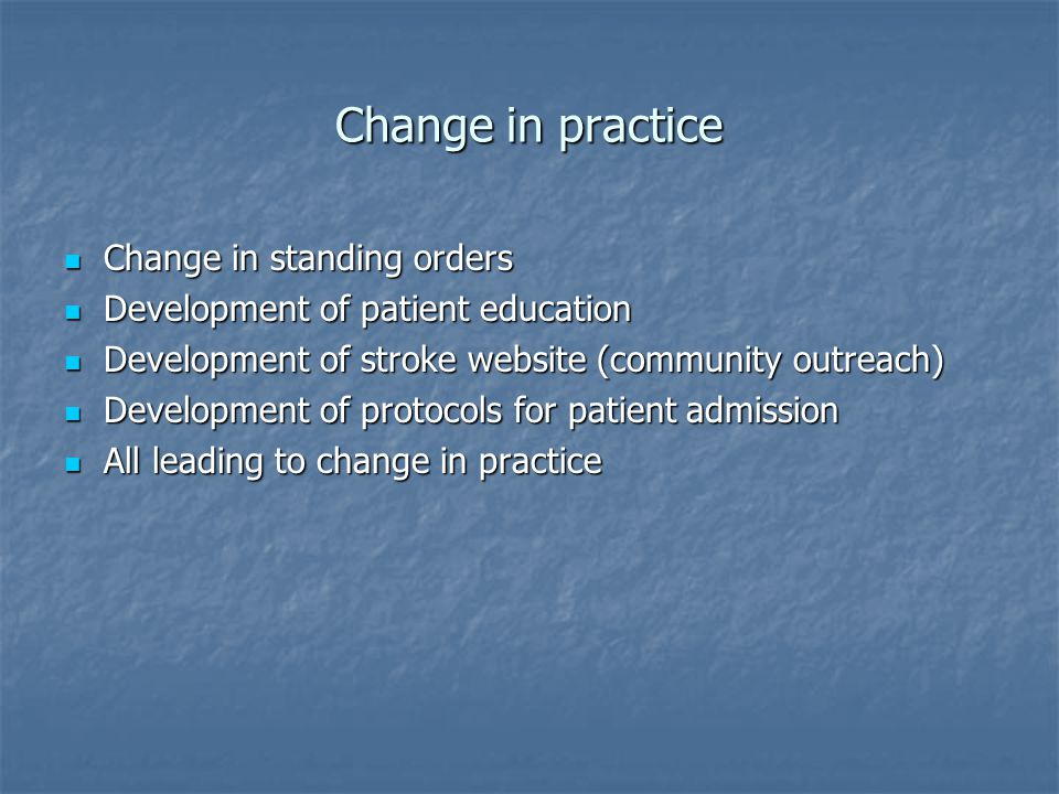 Change in practice Change in standing orders Change in standing orders Development of patient education Development of patient education Development of stroke website (community outreach) Development of stroke website (community outreach) Development of protocols for patient admission Development of protocols for patient admission All leading to change in practice All leading to change in practice