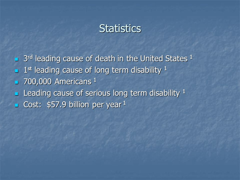 Statistics 3 rd leading cause of death in the United States 1 3 rd leading cause of death in the United States 1 1 st leading cause of long term disability 1 1 st leading cause of long term disability 1 700,000 Americans 1 700,000 Americans 1 Leading cause of serious long term disability 1 Leading cause of serious long term disability 1 Cost: $57.9 billion per year 1 Cost: $57.9 billion per year 1