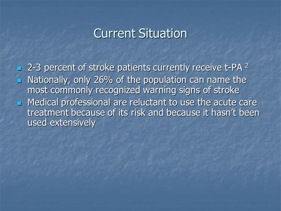 Current Situation 2-3 percent of stroke patients currently receive t-PA 2 2-3 percent of stroke patients currently receive t-PA 2 Nationally, only 26% of the population can name the most commonly recognized warning signs of stroke Nationally, only 26% of the population can name the most commonly recognized warning signs of stroke Medical professional are reluctant to use the acute care treatment because of its risk and because it hasn't been used extensively Medical professional are reluctant to use the acute care treatment because of its risk and because it hasn't been used extensively