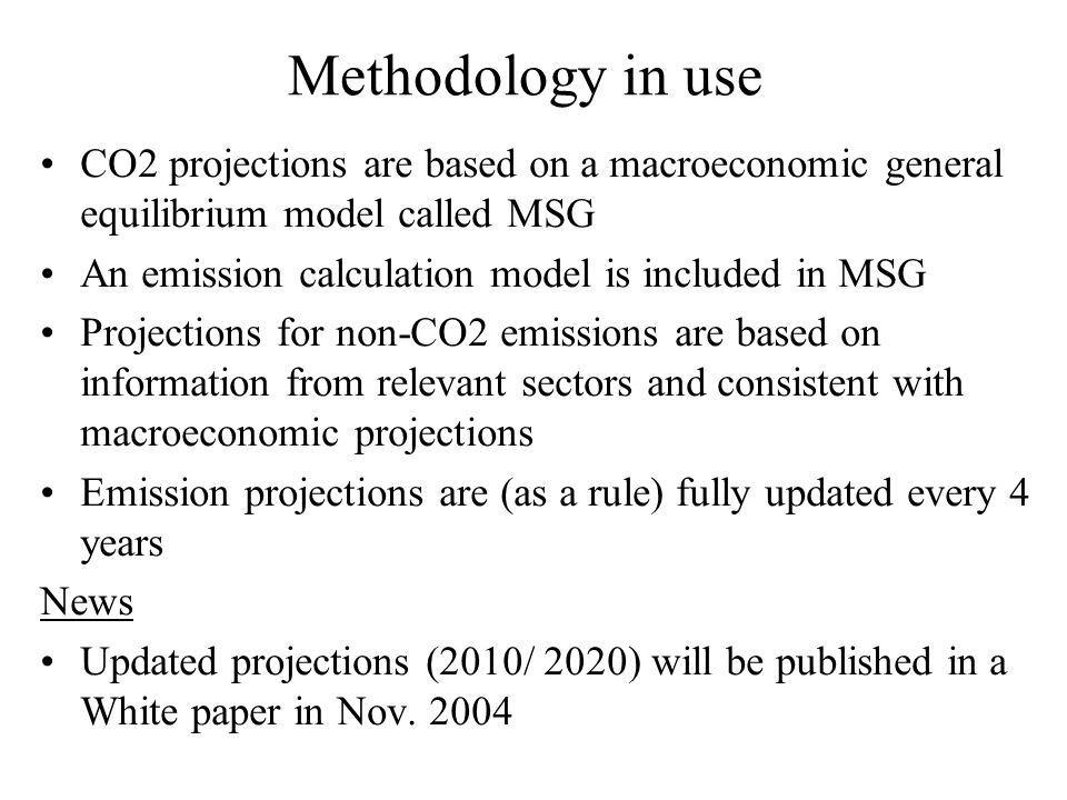 Methodology in use CO2 projections are based on a macroeconomic general equilibrium model called MSG An emission calculation model is included in MSG Projections for non-CO2 emissions are based on information from relevant sectors and consistent with macroeconomic projections Emission projections are (as a rule) fully updated every 4 years News Updated projections (2010/ 2020) will be published in a White paper in Nov.