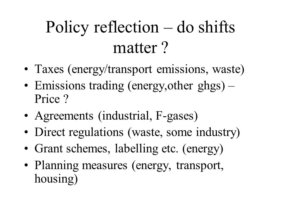 Policy reflection – do shifts matter ? Taxes (energy/transport emissions, waste) Emissions trading (energy,other ghgs) – Price ? Agreements (industria