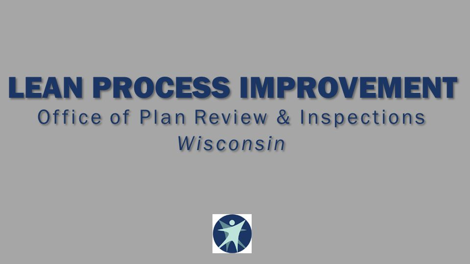LEAN PROCESS IMPROVEMENT Office of Plan Review & Inspections Wisconsin LEAN PROCESS IMPROVEMENT Office of Plan Review & Inspections Wisconsin