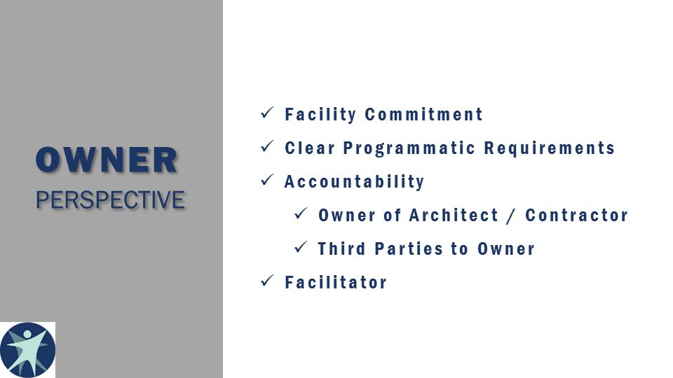 OWNER PERSPECTIVE Facility Commitment Clear Programmatic Requirements Accountability Owner of Architect / Contractor Third Parties to Owner Facilitator