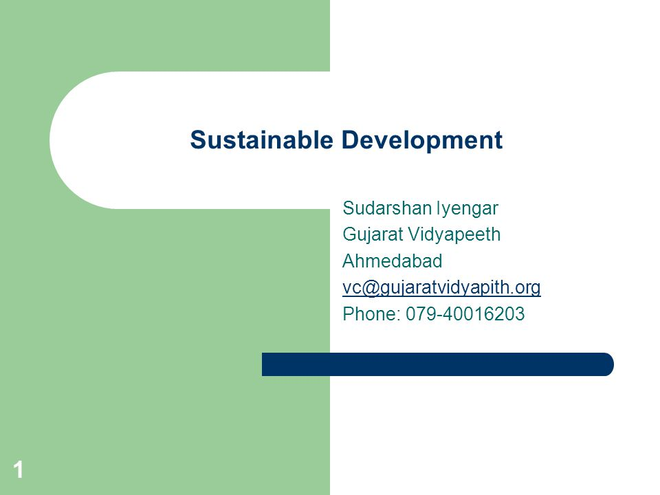 1 Sustainable Development Sudarshan Iyengar Gujarat Vidyapeeth Ahmedabad vc@gujaratvidyapith.org Phone: 079-40016203