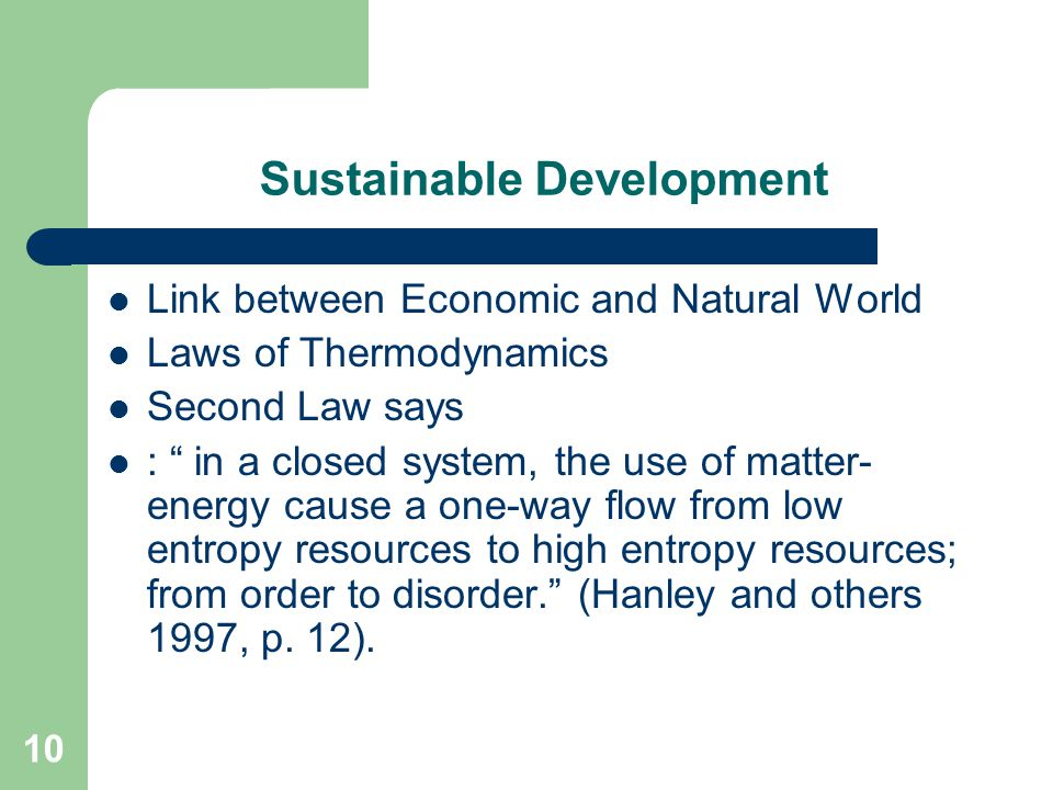 10 Sustainable Development Link between Economic and Natural World Laws of Thermodynamics Second Law says : in a closed system, the use of matter- energy cause a one-way flow from low entropy resources to high entropy resources; from order to disorder. (Hanley and others 1997, p.
