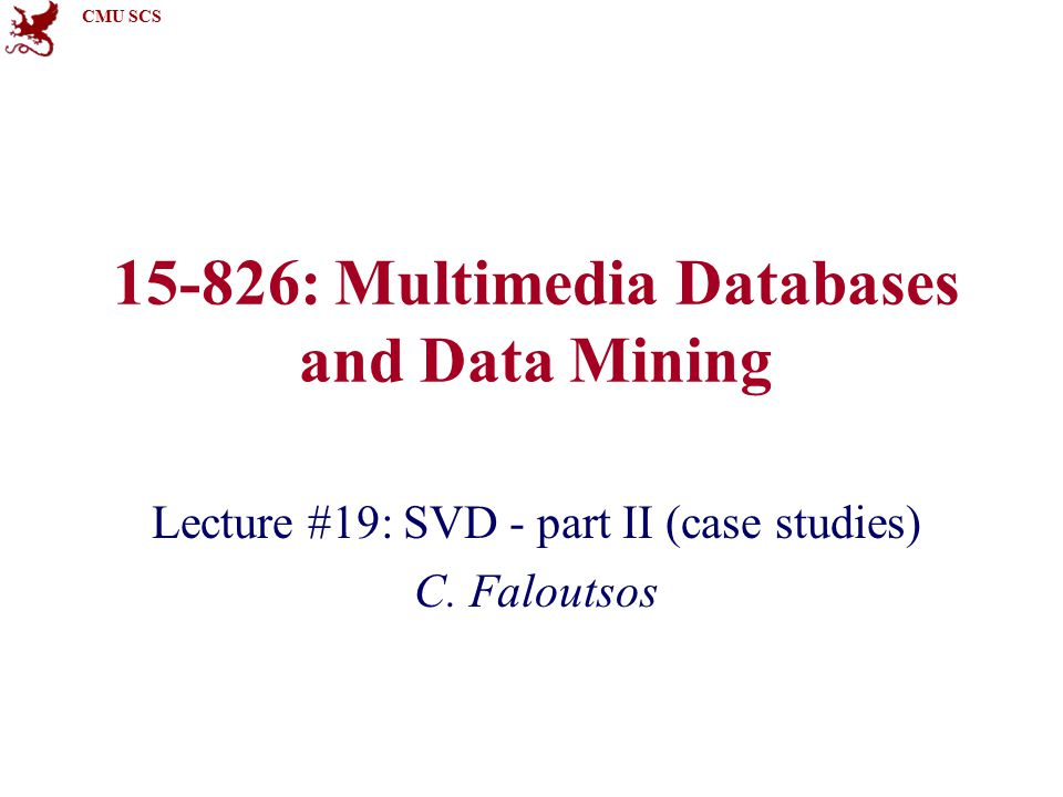 CMU SCS 15-826: Multimedia Databases and Data Mining Lecture #19: SVD - part II (case studies) C. Faloutsos