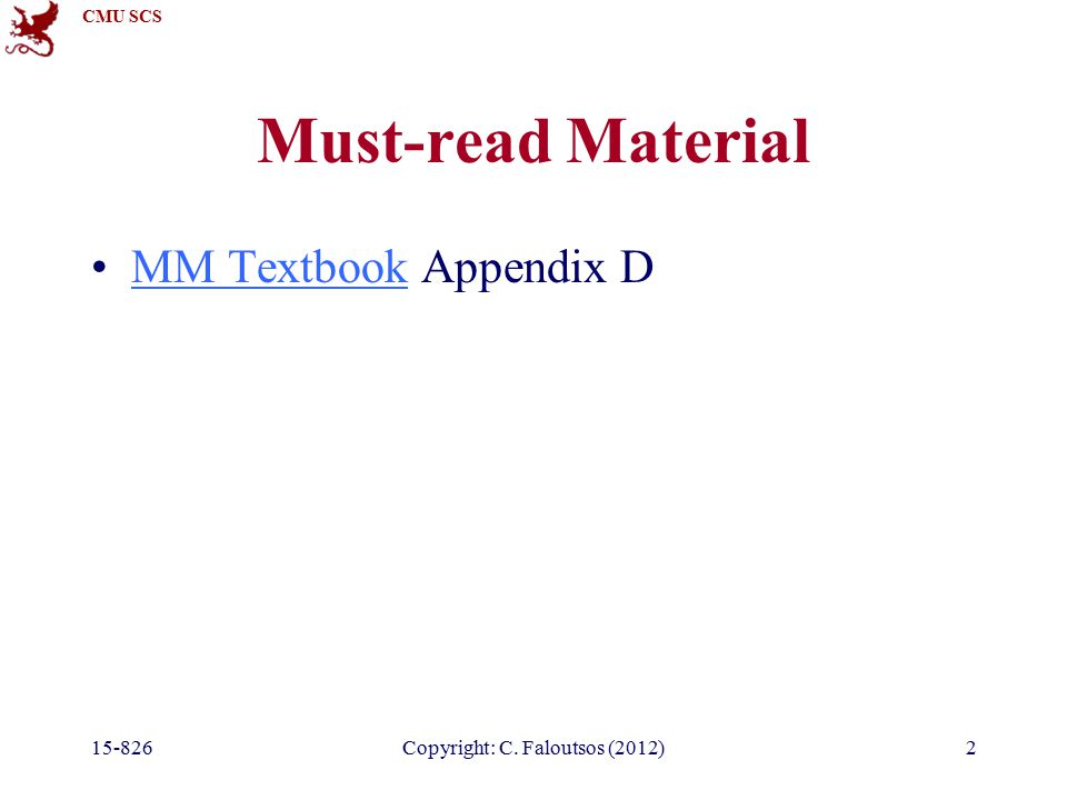 CMU SCS 15-826Copyright: C. Faloutsos (2012)2 Must-read Material MM Textbook Appendix DMM Textbook