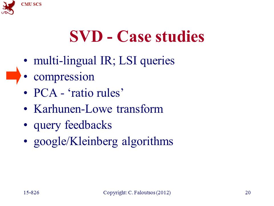 CMU SCS 15-826Copyright: C. Faloutsos (2012)20 SVD - Case studies multi-lingual IR; LSI queries compression PCA - 'ratio rules' Karhunen-Lowe transfor