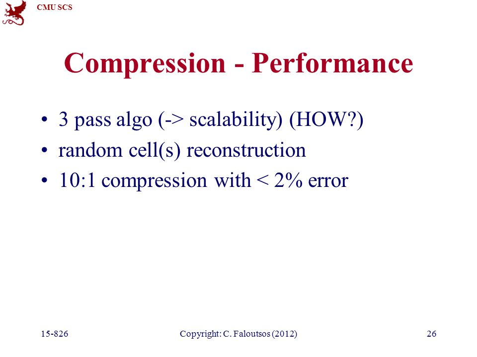 CMU SCS 15-826Copyright: C. Faloutsos (2012)26 Compression - Performance 3 pass algo (-> scalability) (HOW?) random cell(s) reconstruction 10:1 compre