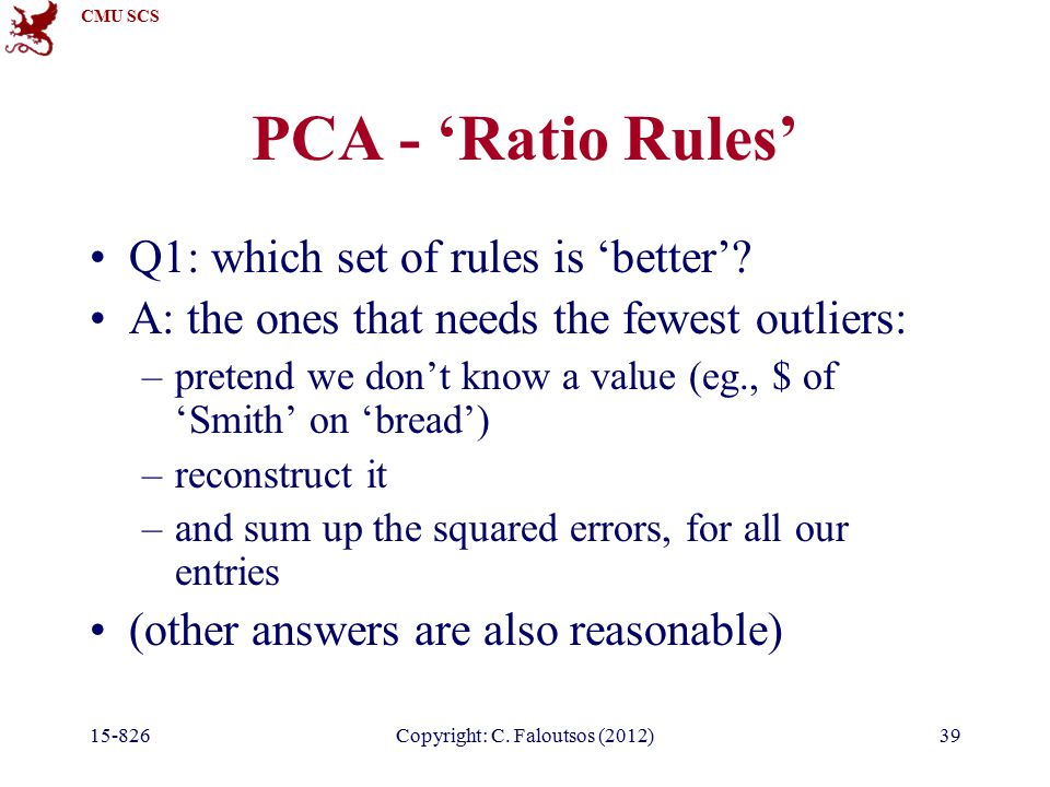 CMU SCS 15-826Copyright: C. Faloutsos (2012)39 PCA - 'Ratio Rules' Q1: which set of rules is 'better'? A: the ones that needs the fewest outliers: –pr
