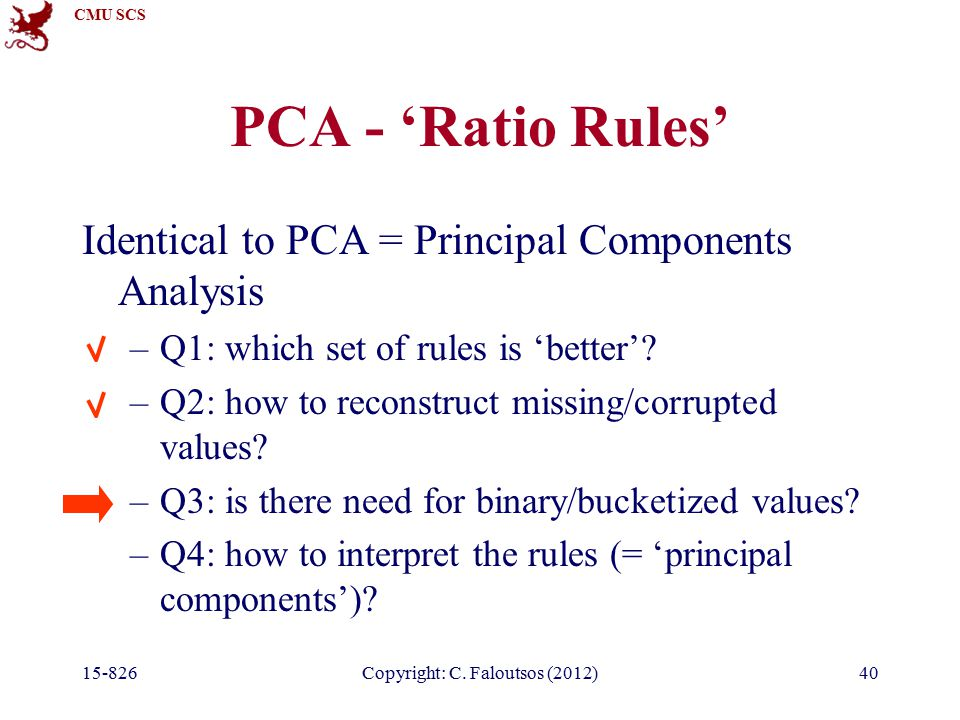 CMU SCS 15-826Copyright: C. Faloutsos (2012)40 PCA - 'Ratio Rules' Identical to PCA = Principal Components Analysis –Q1: which set of rules is 'better