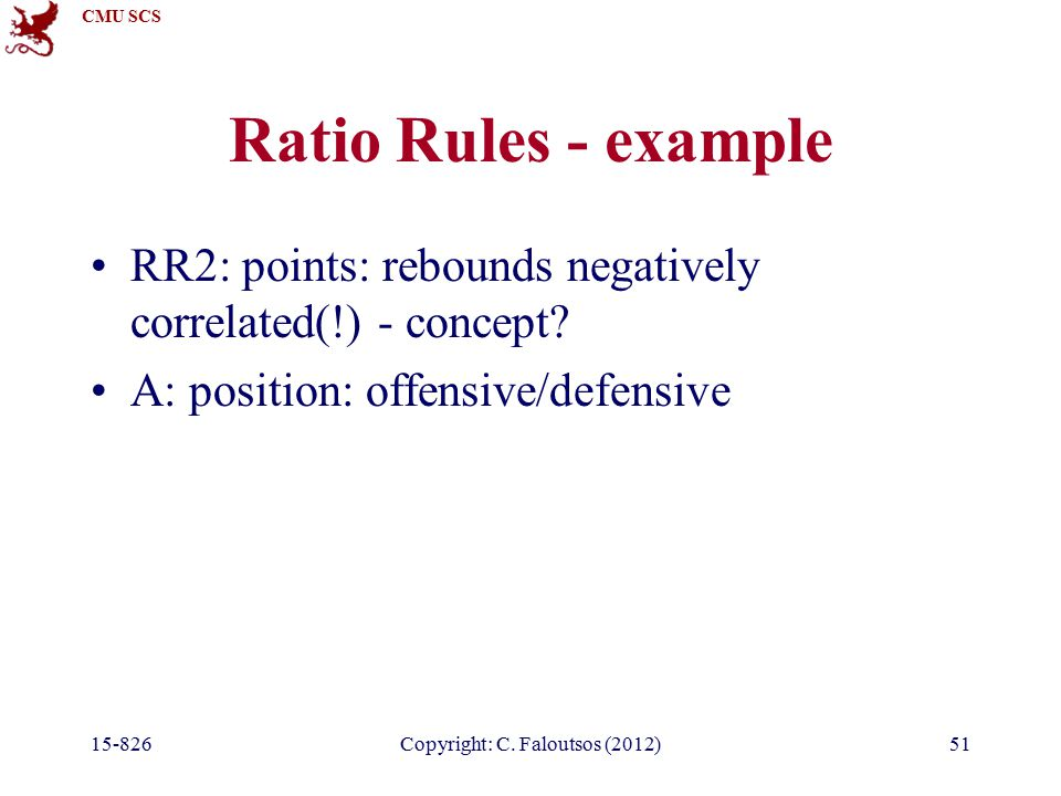 CMU SCS 15-826Copyright: C. Faloutsos (2012)51 Ratio Rules - example RR2: points: rebounds negatively correlated(!) - concept? A: position: offensive/
