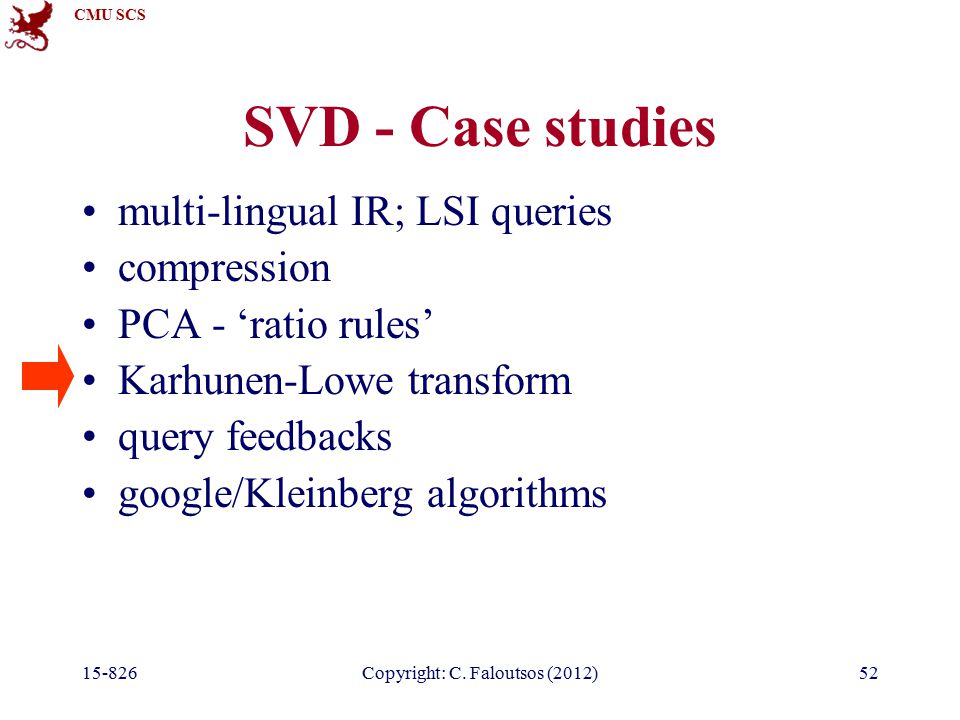 CMU SCS 15-826Copyright: C. Faloutsos (2012)52 SVD - Case studies multi-lingual IR; LSI queries compression PCA - 'ratio rules' Karhunen-Lowe transfor