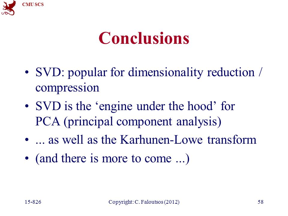 CMU SCS 15-826Copyright: C. Faloutsos (2012)58 Conclusions SVD: popular for dimensionality reduction / compression SVD is the 'engine under the hood'
