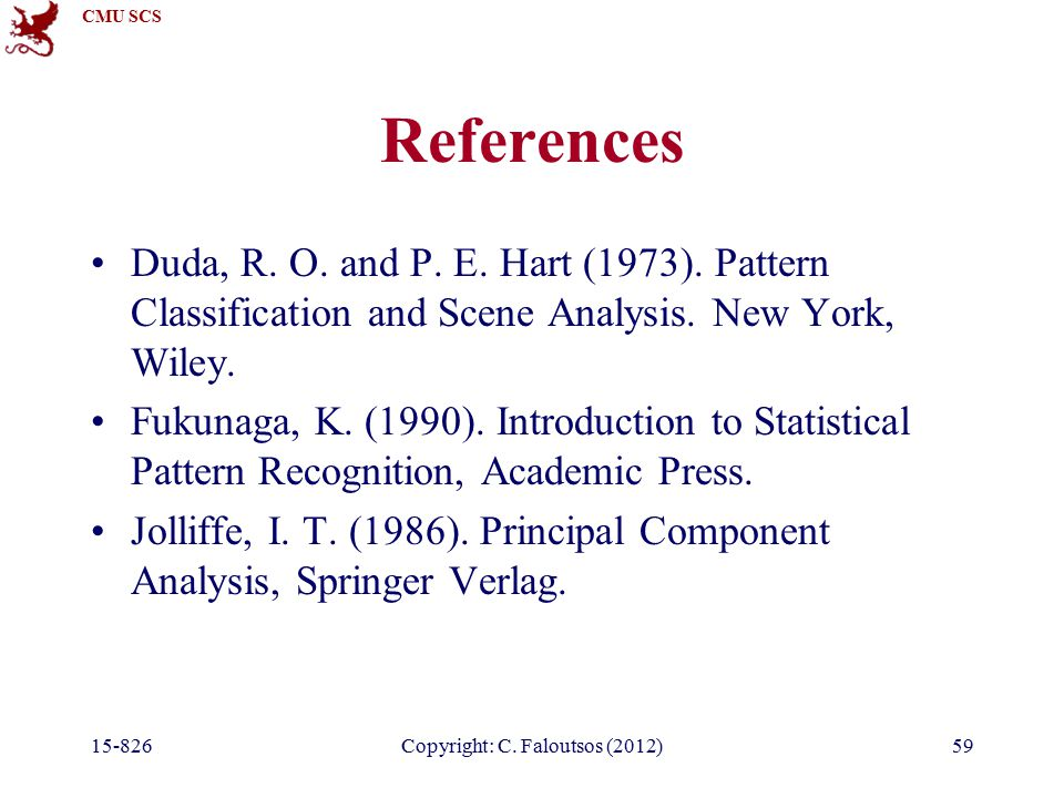 CMU SCS 15-826Copyright: C. Faloutsos (2012)59 References Duda, R. O. and P. E. Hart (1973). Pattern Classification and Scene Analysis. New York, Wile