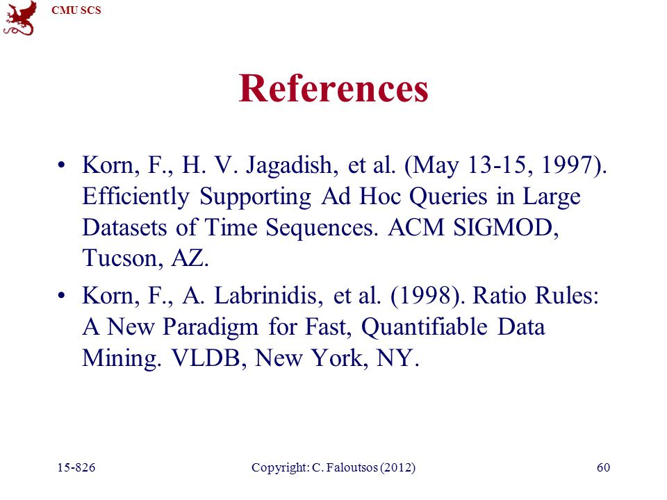 CMU SCS 15-826Copyright: C. Faloutsos (2012)60 References Korn, F., H. V. Jagadish, et al. (May 13-15, 1997). Efficiently Supporting Ad Hoc Queries in
