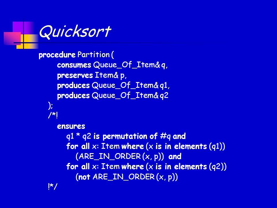 Quicksort procedure Partition ( consumes Queue_Of_Item& q, preserves Item& p, produces Queue_Of_Item& q1, produces Queue_Of_Item& q2 ); /*.