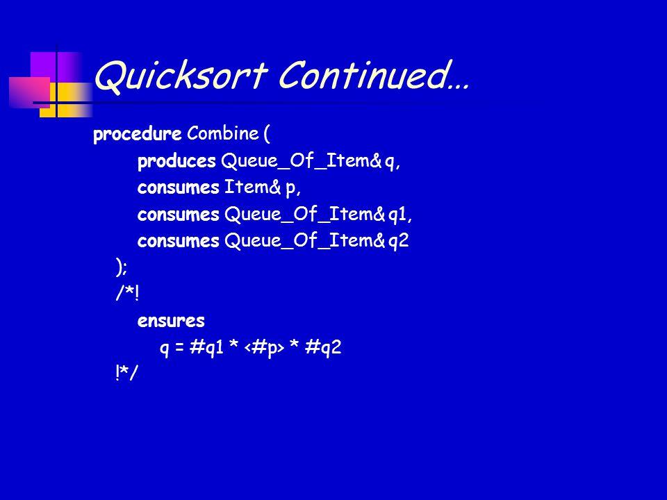 Quicksort Continued… procedure Combine ( produces Queue_Of_Item& q, consumes Item& p, consumes Queue_Of_Item& q1, consumes Queue_Of_Item& q2 ); /*.
