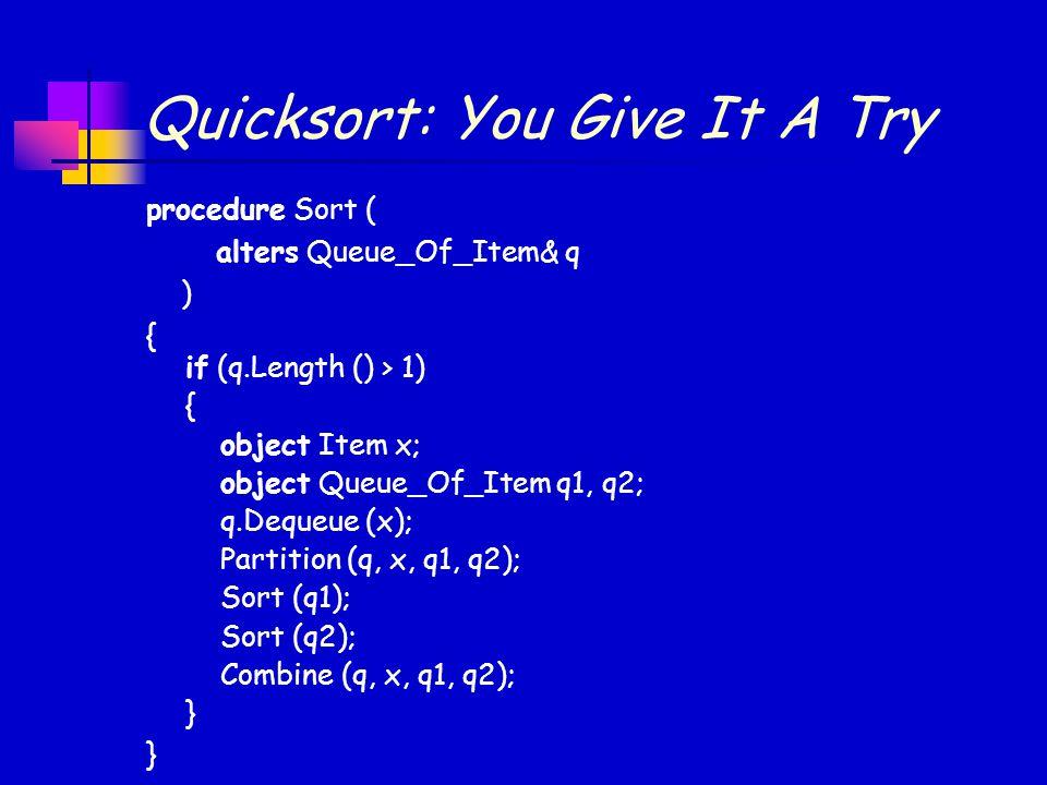 Quicksort: You Give It A Try procedure Sort ( alters Queue_Of_Item& q ) { } if (q.Length () > 1) { object Item x; object Queue_Of_Item q1, q2; q.Dequeue (x); Partition (q, x, q1, q2); Sort (q1); Sort (q2); Combine (q, x, q1, q2); }